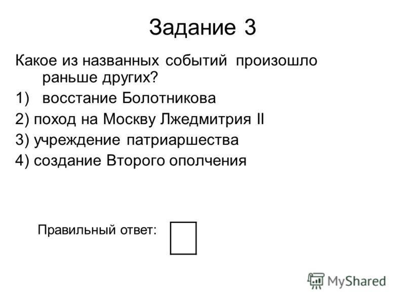 Задание 3 Какое из названных событий произошло раньше других? 1)восстание Болотникова 2) поход на Москву Лжедмитрия II 3) учреждение патриаршества 4) создание Второго ополчения Правильный ответ: