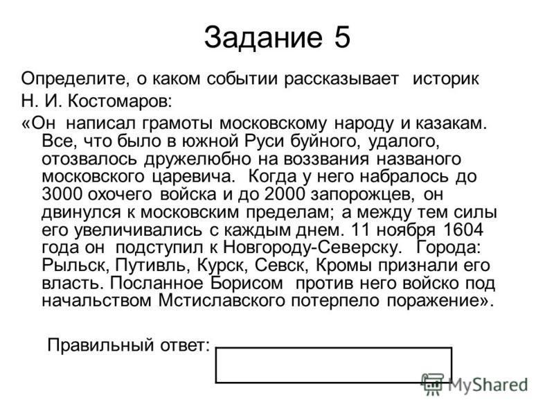 Задание 5 Определите, о каком событии рассказывает историк Н. И. Костомаров: «Он написал грамоты московскому народу и казакам. Все, что было в южной Руси буйного, удалого, отозвалось дружелюбно на воззвания названого московского царевича. Когда у нег