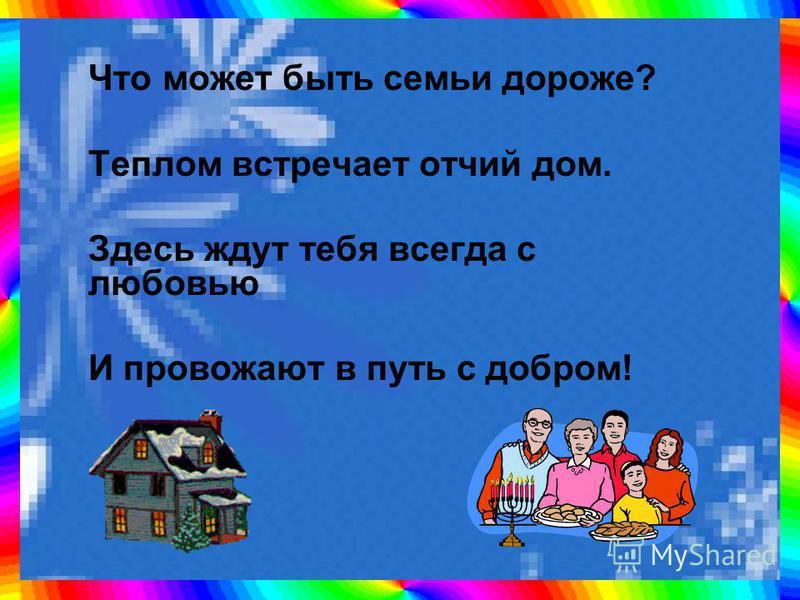 Что может быть семьи дороже? Теплом встречает отчий дом. Здесь ждут тебя всегда с любовью И провожают в путь с добром!