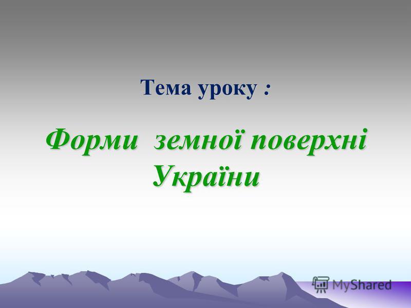 Тема уроку : Форми земної поверхні України