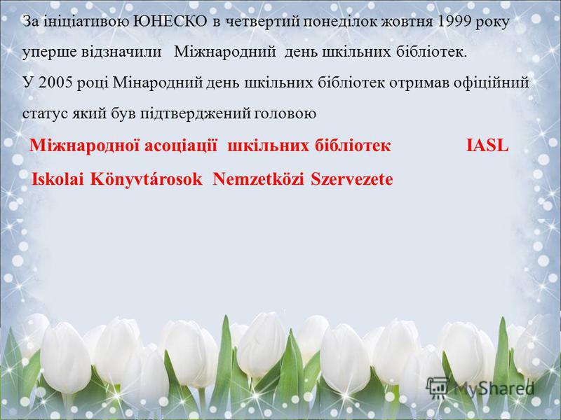 За ініціативою ЮНЕСКО в четвертий понеділок жовтня 1999 року уперше відзначили Міжнародний день шкільних бібліотек. У 2005 році Мінародний день шкільних бібліотек отримав офіційний статус який був підтверджений головою Міжнародної асоціації шкільних