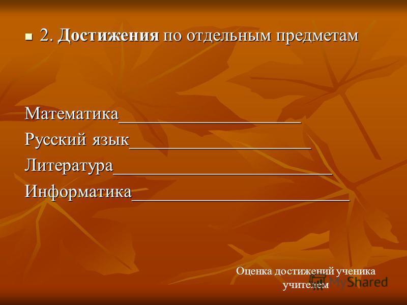 2. Достижения по отдельным предметам 2. Достижения по отдельным предметам Математика____________________ Русский язык____________________ Литература________________________Информатика________________________ Оценка достижений ученика учителем