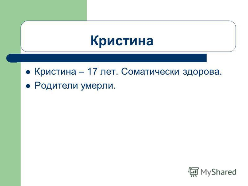 Кристина Кристина – 17 лет. Соматически здорова. Родители умерли.
