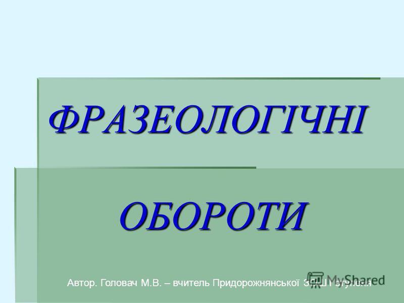 ФРАЗЕОЛОГІЧНІ ОБОРОТИ Автор. Головач М.В. – вчитель Придорожнянської ЗОШ І ступеня