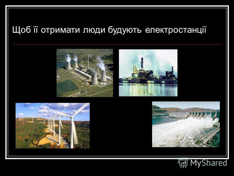 Щоб її отримати люди будують електростанції