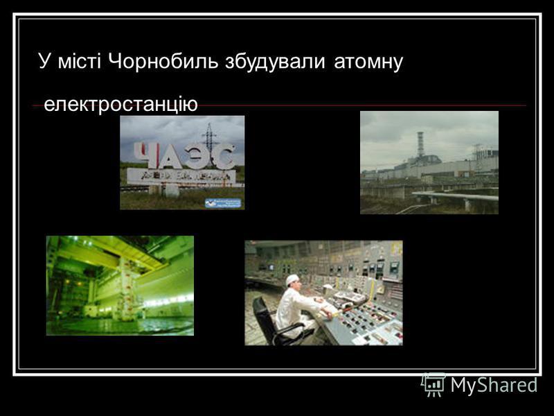 У місті Чорнобиль збудували атомну електростанцію