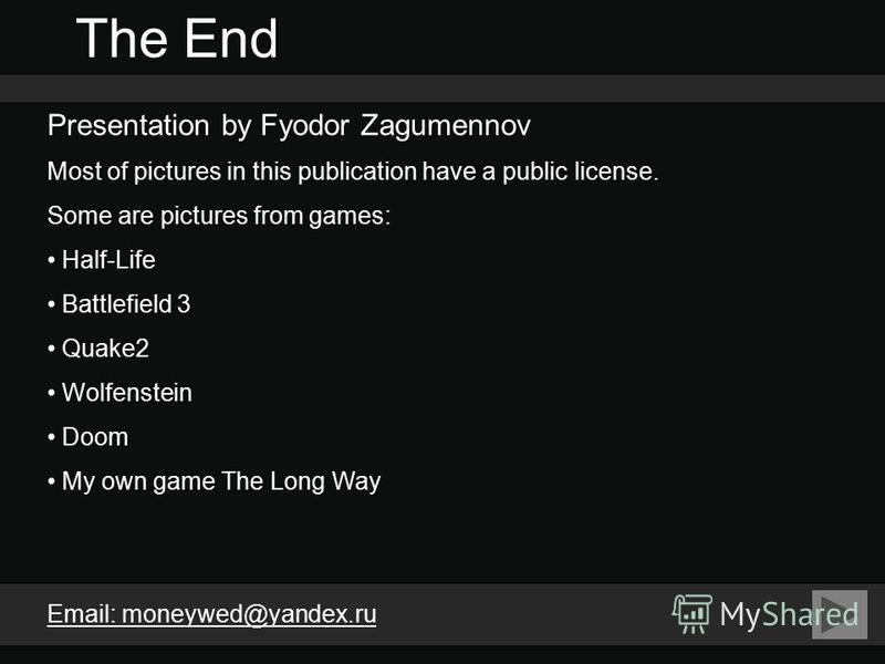 The End Presentation by Fyodor Zagumennov Most of pictures in this publication have a public license. Some are pictures from games: Half-Life Battlefield 3 Quake2 Wolfenstein Doom My own game The Long Way Email: moneywed@yandex.ru