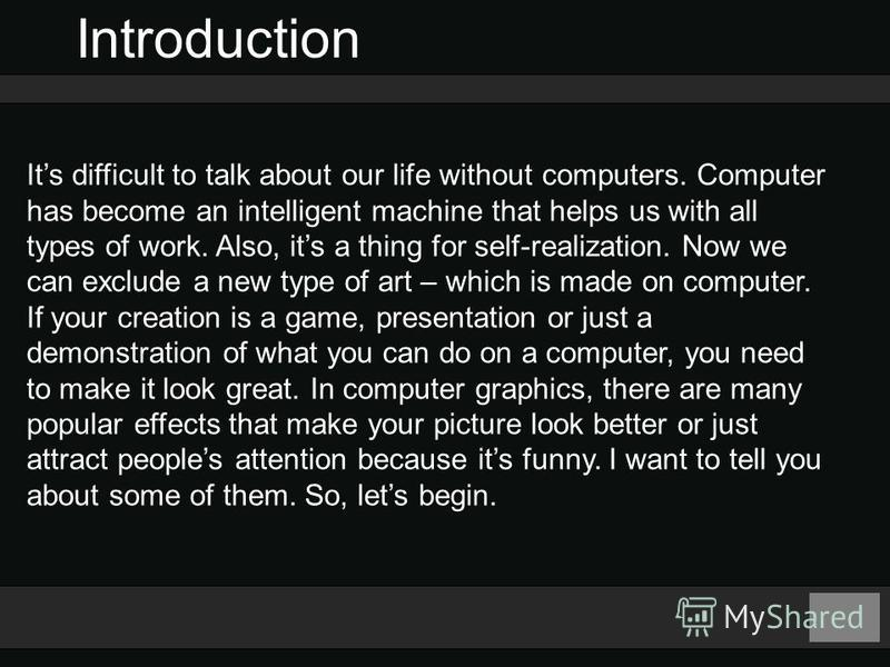 Introduction Its difficult to talk about our life without computers. Computer has become an intelligent machine that helps us with all types of work. Also, its a thing for self-realization. Now we can exclude a new type of art – which is made on comp