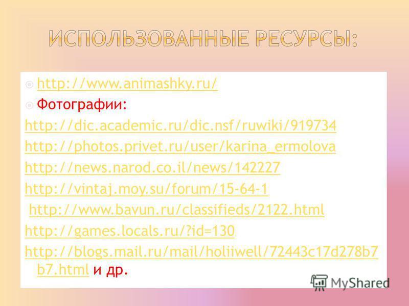 http://www.animashky.ru/ Фотографии: http://dic.academic.ru/dic.nsf/ruwiki/919734 http://photos.privet.ru/user/karina_ermolova http://news.narod.co.il/news/142227 http://vintaj.moy.su/forum/15-64-1 http://www.bavun.ru/classifieds/2122. html http://ga