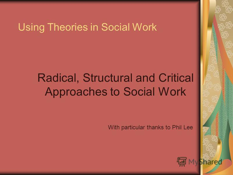 Using Theories in Social Work Radical, Structural and Critical Approaches to Social Work With particular thanks to Phil Lee
