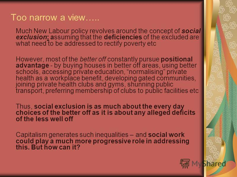Too narrow a view….. Much New Labour policy revolves around the concept of social exclusion; assuming that the deficiencies of the excluded are what need to be addressed to rectify poverty etc However, most of the better off constantly pursue positio