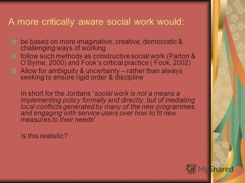 A more critically aware social work would: be based on more imaginative, creative, democratic & challenging ways of working follow such methods as constructive social work (Parton & OByrne, 2000) and Fooks critical practice ( Fook, 2002) Allow for am