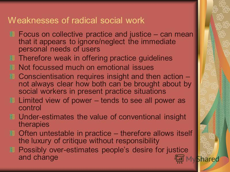 Weaknesses of radical social work Focus on collective practice and justice – can mean that it appears to ignore/neglect the immediate personal needs of users Therefore weak in offering practice guidelines Not focussed much on emotional issues Conscie