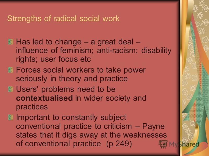 Strengths of radical social work Has led to change – a great deal – influence of feminism; anti-racism; disability rights; user focus etc Forces social workers to take power seriously in theory and practice Users problems need to be contextualised in