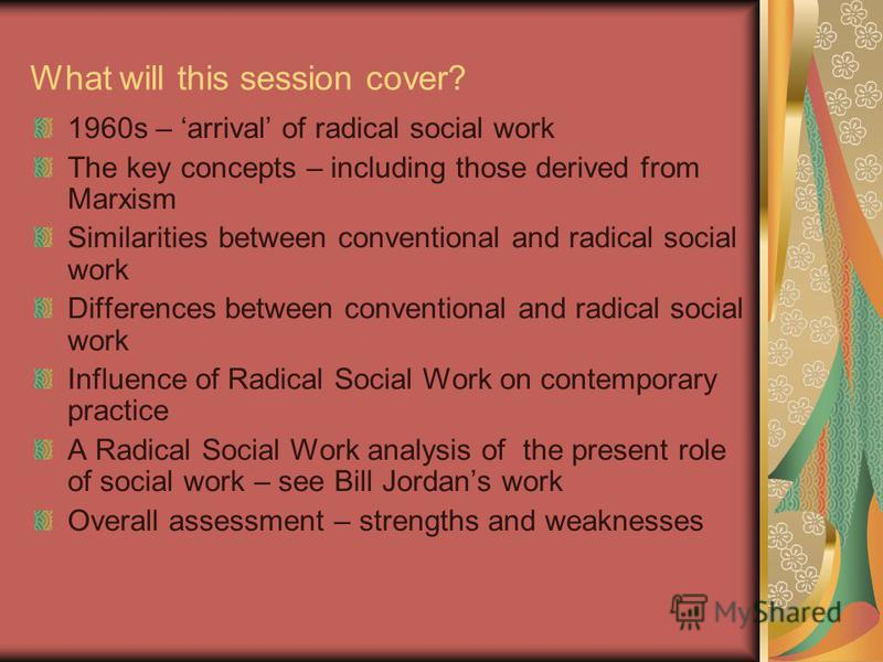 What will this session cover? 1960s – arrival of radical social work The key concepts – including those derived from Marxism Similarities between conventional and radical social work Differences between conventional and radical social work Influence