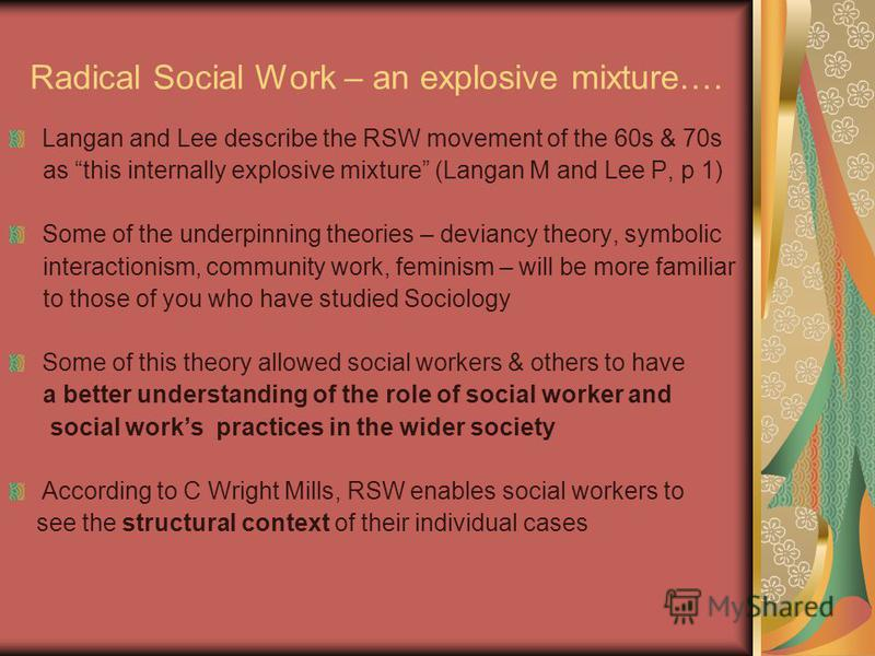 Radical Social Work – an explosive mixture…. Langan and Lee describe the RSW movement of the 60s & 70s as this internally explosive mixture (Langan M and Lee P, p 1) Some of the underpinning theories – deviancy theory, symbolic interactionism, commun