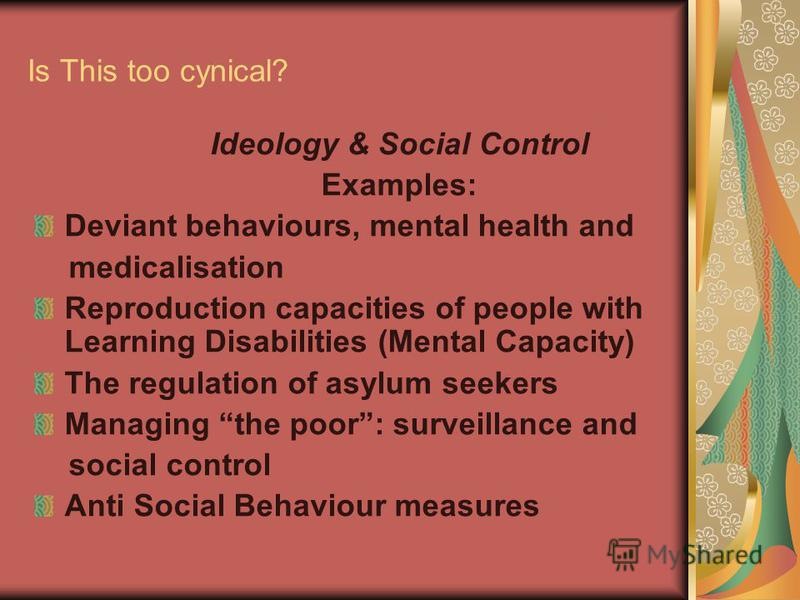 Is This too cynical? Ideology & Social Control Examples: Deviant behaviours, mental health and medicalisation Reproduction capacities of people with Learning Disabilities (Mental Capacity) The regulation of asylum seekers Managing the poor: surveilla