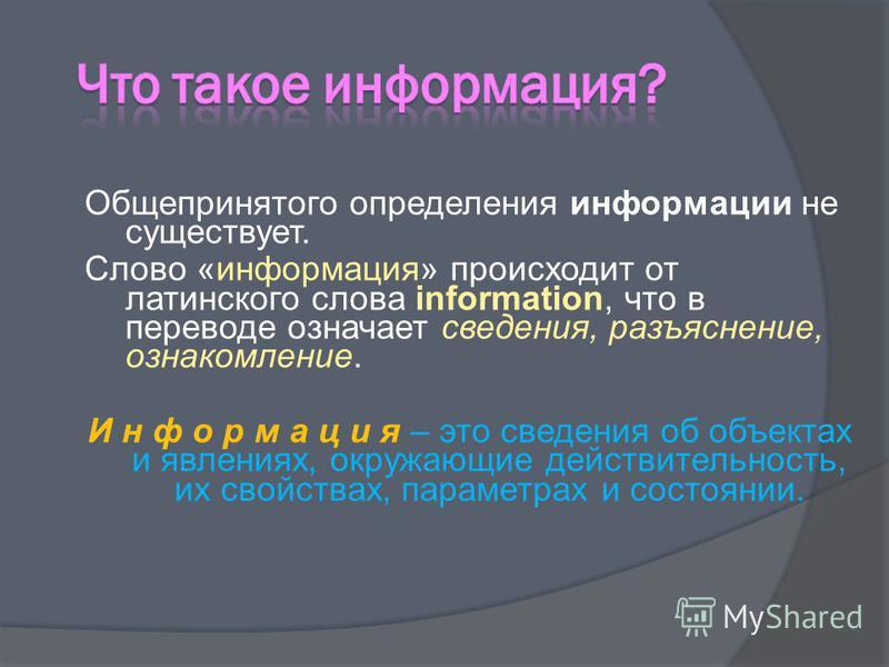 Общепринятого определения информации не существует. Слово «информация» происходит от латинского слова information, что в переводе означает сведения, разъяснение, ознакомление. И н ф о р м а ц и я – это сведения об объектах и явлениях, окружающие дейс