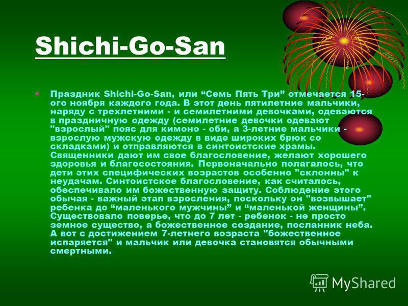 Shichi-Go-San Праздник Shichi-Go-San, или Семь Пять Три отмечается 15- ого ноября каждого года. В этот день пятилетние мальчики, наряду с трехлетними - и семилетними девочками, одеваются в праздничную одежду (семилетние девочки одевают