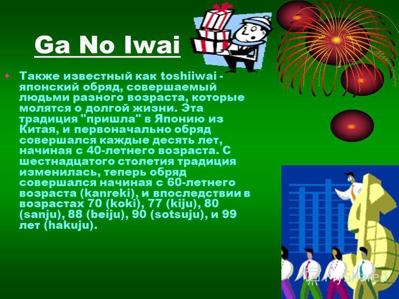 Ga No Iwai Также известный как toshiiwai - японский обряд, совершаемый людьми разного возраста, кторые молятся о долгой жизни. Эта традиция
