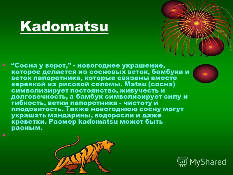 Kadomatsu Сосна у ворот, - новогоднее украшение, кторое делается из сосновых веток, бамбука и веток папоротника, кторые связаны вместе веревкой из рисовой соломы. Matsu (сосна) символизирует постоянство, живучесть и долговечность, а бамбук символизир