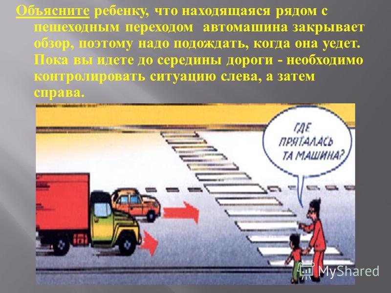 Объясните ребенку, что находящаяся рядом с пешеходным переходом автомашина закрывает обзор, поэтому надо подождать, когда она уедет. Пока вы идете до середины дороги - необходимо контролировать ситуацию слева, а затем справа.