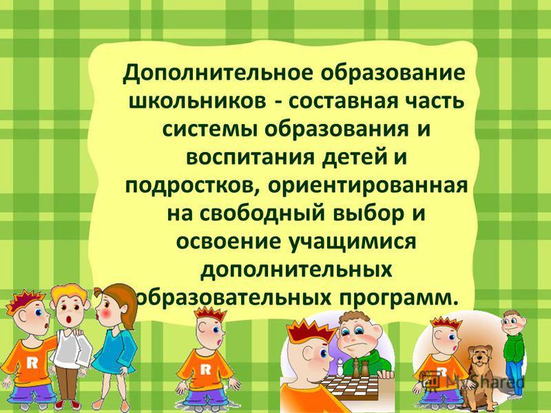 Дополнительное образование школьников - составная часть системы образования и воспитания детей и подростков, ориентированная на свободный выбор и освоение учащимися дополнительных образовательных программ.