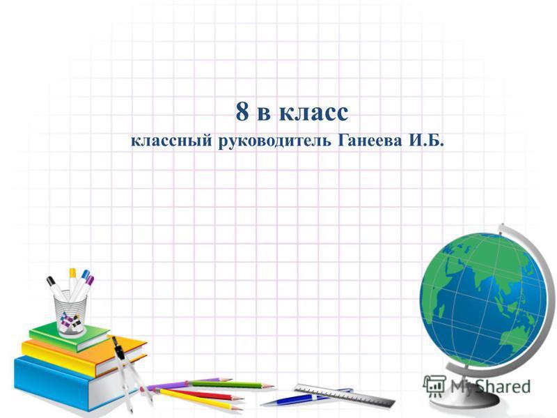 8 в класс классный руководитель Ганеева И.Б.