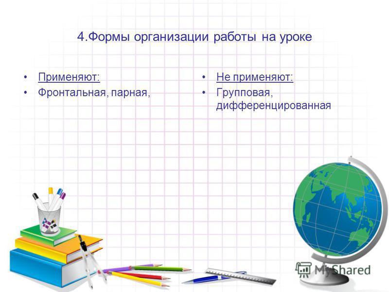 4. Формы организации работы на уроке Применяют: Фронтальная, парная, Не применяют: Групповая, дифференцированная