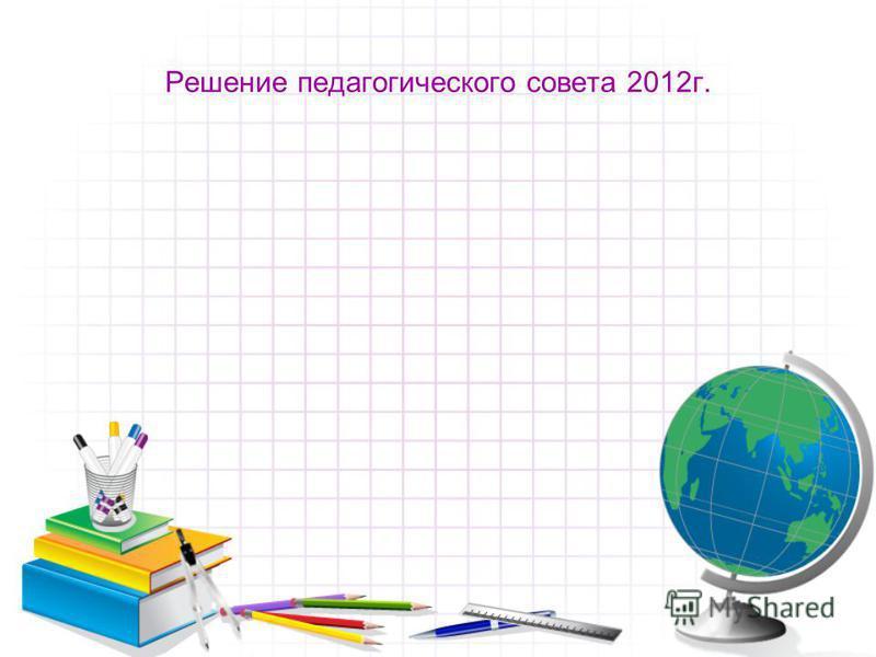 Решение педагогического совета 2012 г.