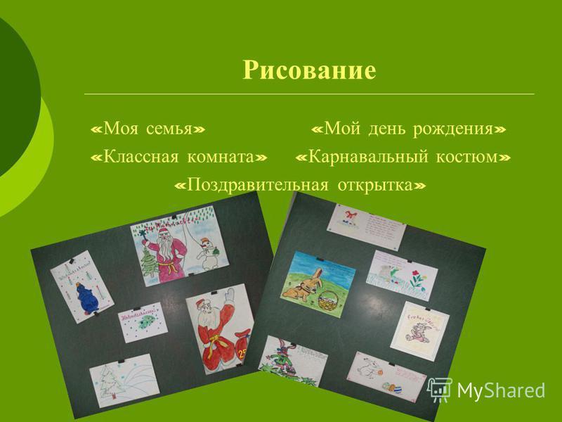 Рисование « Моя семья » « Мой день рождения » « Классная комната » « Карнавальный костюм » « Поздравительная открытка »