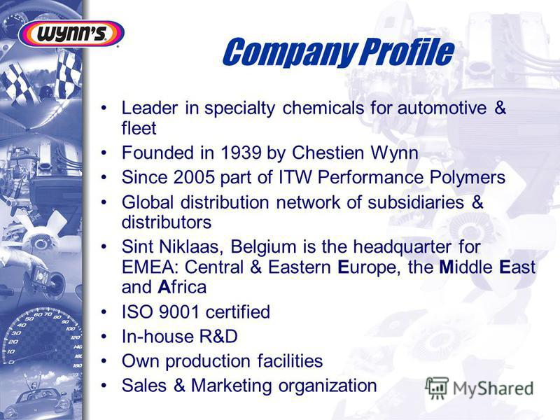 Company Profile Leader in specialty chemicals for automotive & fleet Founded in 1939 by Chestien Wynn Since 2005 part of ITW Performance Polymers Global distribution network of subsidiaries & distributors Sint Niklaas, Belgium is the headquarter for