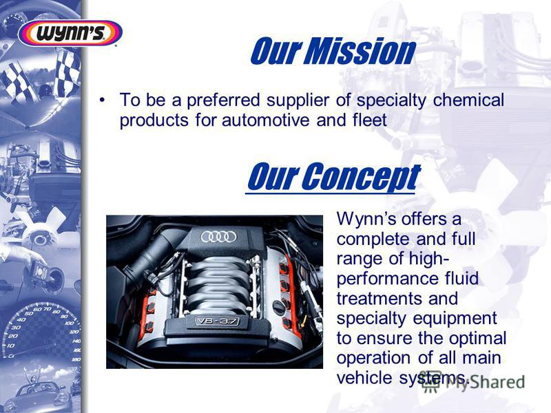 Our Mission To be a preferred supplier of specialty chemical products for automotive and fleet Our Concept Wynns offers a complete and full range of high- performance fluid treatments and specialty equipment to ensure the optimal operation of all mai