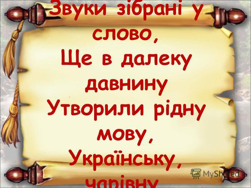 Звуки зiбранi у слово, Ще в далеку давнину Утворили рiдну мову, Українську, чарiвну.