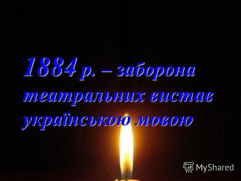 1884 р. – заборона 1884 р. – заборона театральних вистав театральних вистав українською мовою українською мовою