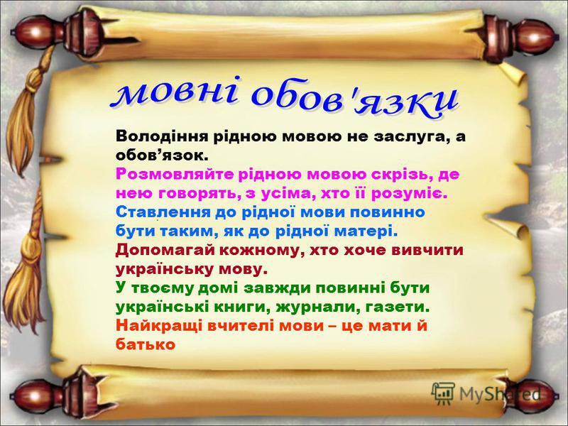 Володіння рідною мовою не заслуга, а обовязок. Розмовляйте рідною мовою скрізь, де нею говорять, з усіма, хто її розуміє. Ставлення до рідної мови повинно бути таким, як до рідної матері. Допомагай кожному, хто хоче вивчити українську мову. У твоєму
