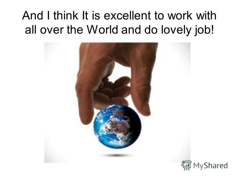 And I think It is excellent to work with all over the World and do lovely job!