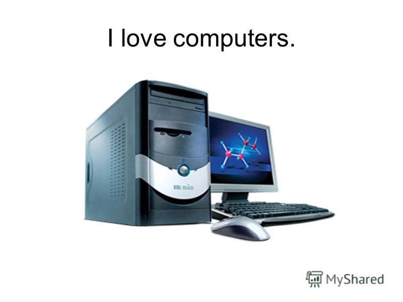 I love computers.