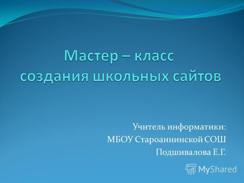 Учитель информатики: МБОУ Староаннинской СОШ Подшивалова Е.Г.