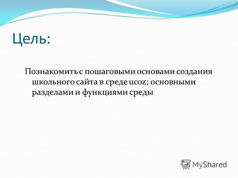 Цель: Познакомить с пошаговыми основами создания школьного сайта в среде ucoz; основными разделами и функциями среды