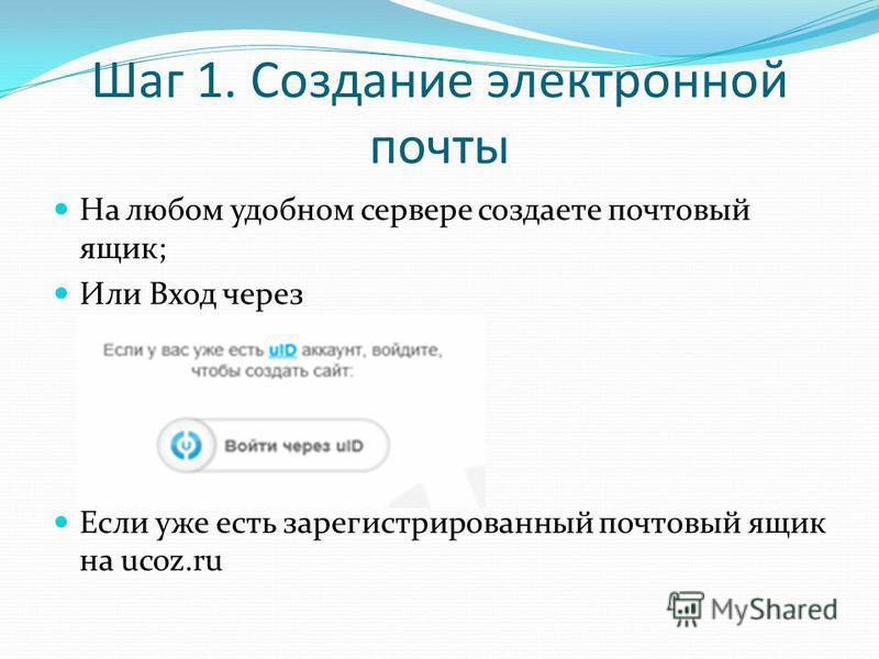 Шаг 1. Создание электронной почты На любом удобном сервере создаете почтовый ящик; Или Вход через Если уже есть зарегистрированный почтовый ящик на ucoz.ru