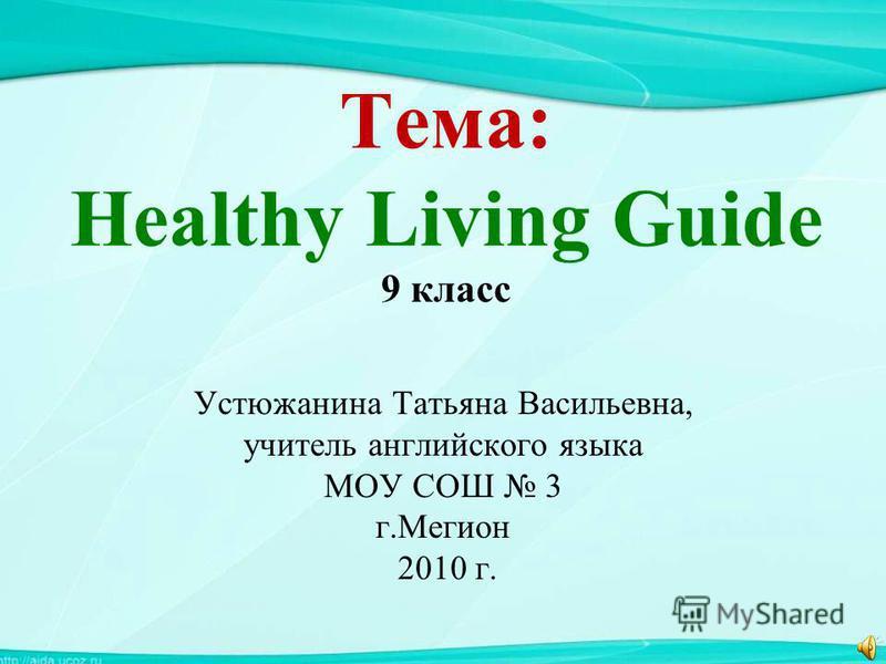 Тема: Healthy Living Guide 9 класс Устюжанина Татьяна Васильевна, учитель английского языка МОУ СОШ 3 г.Мегион 2010 г.