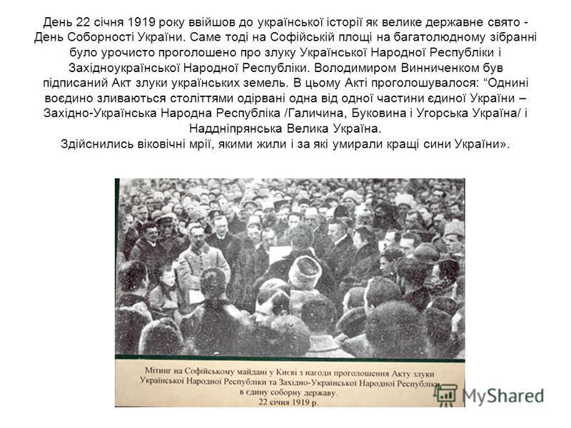 День 22 січня 1919 року ввійшов до української історії як велике державне свято - День Соборності України. Саме тоді на Софійській площі на багатолюдному зібранні було урочисто проголошено про злуку Української Народної Республіки і Західноукраїнсько