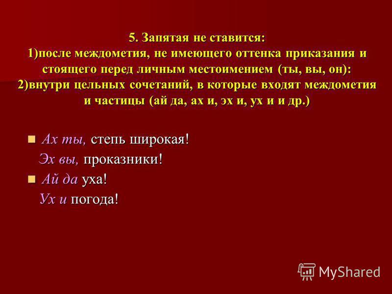 5. Запятая не ставится: 1)после междометия, не имеющего оттенка приказания и стоящего перед личным местоимением (ты, вы, он): 2)внутри цельных сочетаний, в которые входят междометия и частицы (ай да, ах и, эх и, ух и и др.) Ах ты, степь широкая! Ах т