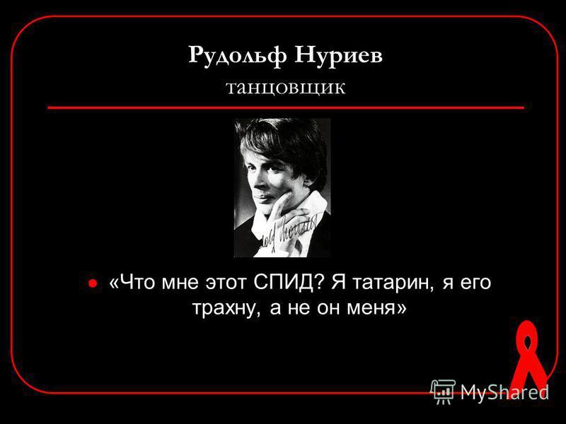Рудольф Нуриев танцовщик «Что мне этот СПИД? Я татарин, я его трахну, а не он меня»