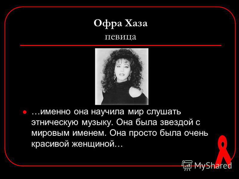 Офра Хаза певица …именно она научила мир слушать этническую музыку. Она была звездой с мировым именем. Она просто была очень красивой женщиной…