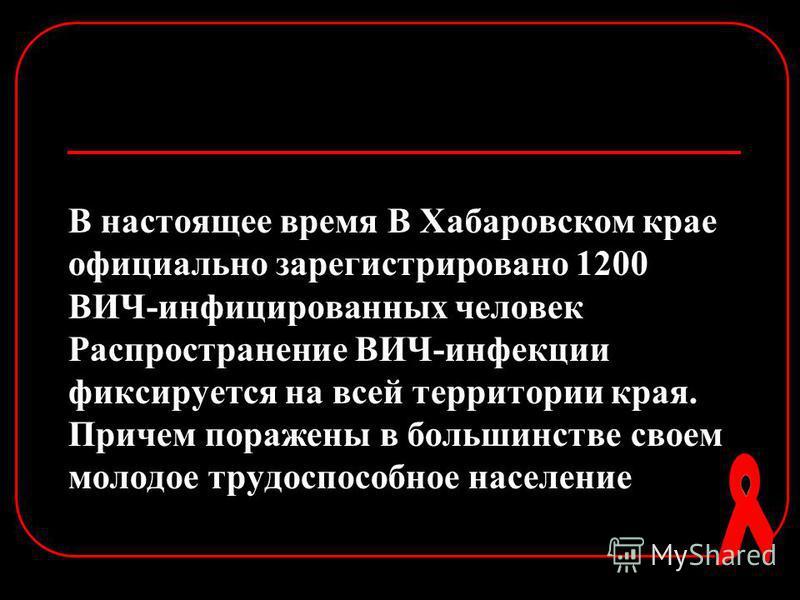 В настоящее время В Хабаровском крае официально зарегистрировано 1200 ВИЧ-инфицированных человек Распространение ВИЧ-инфекции фиксируется на всей территории края. Причем поражены в большинстве своем молодое трудоспособное население