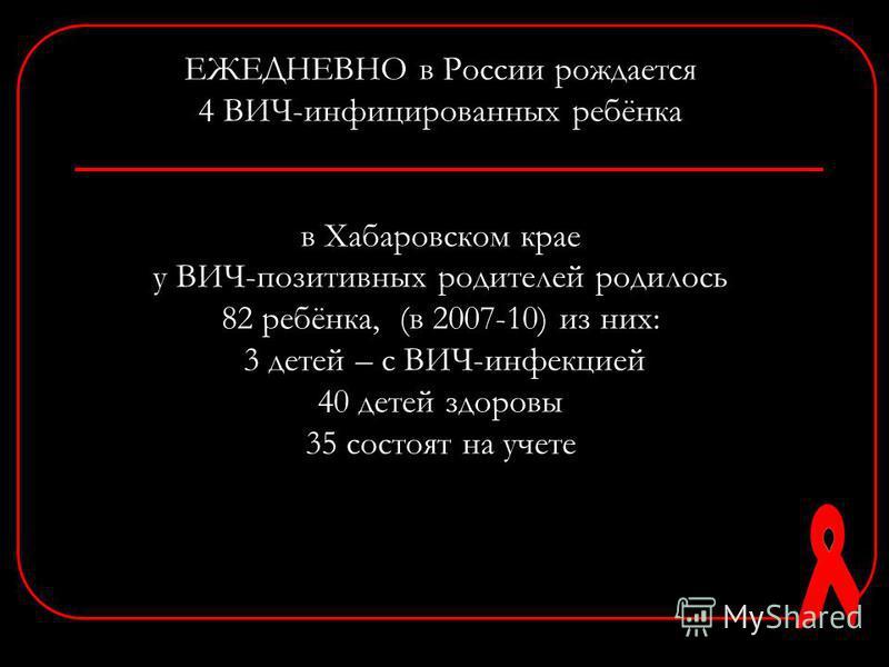 ЕЖЕДНЕВНО в России рождается 4 ВИЧ-инфицированных ребёнка в Хабаровском крае у ВИЧ-позитивных родителей родилось 82 ребёнка, (в 2007-10) из них: 3 детей – с ВИЧ-инфекцией 40 детей здоровы 35 состоят на учете