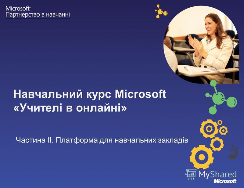 Навчальний курс Microsoft «Учителі в онлайні» Частина ІІ. Платформа для навчальних закладів