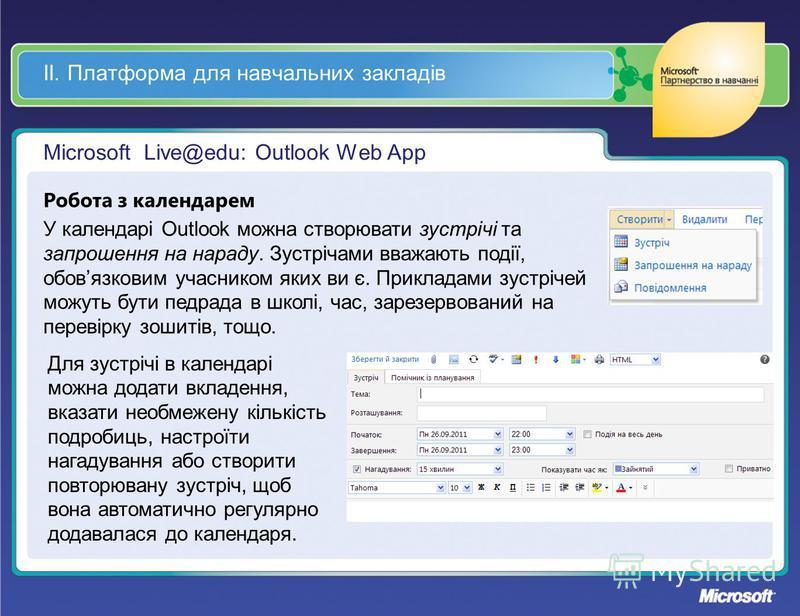ІІ. Платформа для навчальних закладів Microsoft Live@edu: Outlook Web App Робота з календарем У календарі Outlook можна створювати зустрічі та запрошення на нараду. Зустрічами вважають події, обовязковим учасником яких ви є. Прикладами зустрічей можу